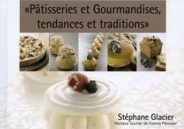Pâtisseries et gourmandises, tendances et traditions de Stéphane Glacier
